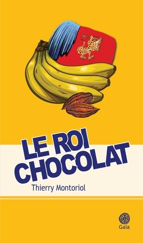 Le roi chocolat - Thierry Montoriol